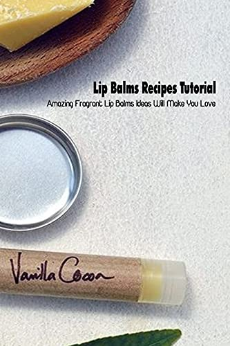 Lip Balms Recipes Tutorial: Amazing Fragrant Lip Balms Ideas Will Make You Love