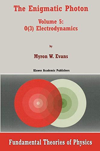 The Enigmatic Photon: Volume 5: O(3) Electrodynamics: O(3) Electrodynamics v. 5 (Fundamental Theories of Physics)