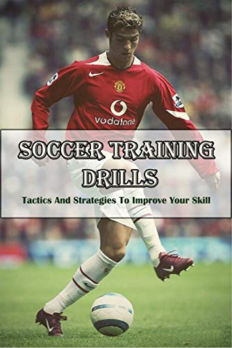 Soccer Training Drills _ Tactics And Strategies To Improve Your Skill: Coaching Self-Esteem (English Edition)