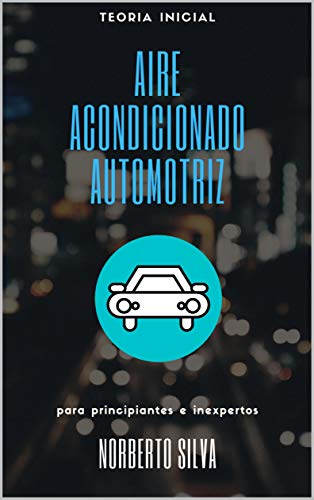 TEORIA INICIAL AIRE ACONDICIONADO AUTOMOTRIZ: para principiantes e inexpertos (GUIA BASICA AUTOMOTRIZ)