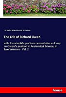 The Life of Richard Owen: with the scientific portions revised also an Essay on Owen's position in Anatomical Science, in Two Volumes - Vol. 2