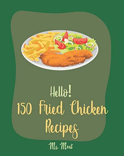 Hello! 150 Fried Chicken Recipes: Best Fried Chicken Cookbook Ever For Beginners [Chicken Breast Recipes, Air Fryer Chicken Recipe, Chicken Parmesan Recipe, Chicken Wing Recipes] [Book 1]