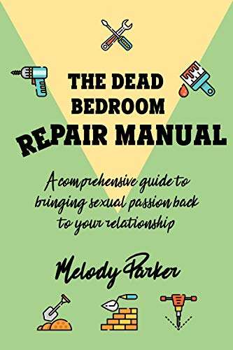 The Dead Bedroom Repair Manual: A comprehensive guide to bringing sexual passion back to your relationship