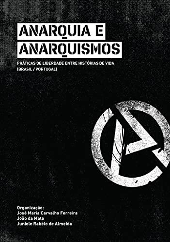 Anarquia E Anarquismos: Práticas de Liberdade Entre Histórias de Vida (Brasil/Portugal)