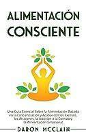 Alimentación consciente: Una guía esencial sobre la alimentación basada en la concienciación y acabar con los excesos, los atracones, la adicción a la comida y la alimentación emocional