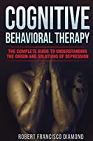 Cognitive Behavioral Therapy: The complete guide to understanding the origin and solutions of depression