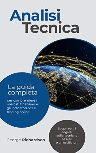 ANALISI TECNICA: La guida completa per comprendere i mercati finanziari e gli indicatori per il trading online. Scopri tutti i segreti sulle tecniche basilari e gli oscillatori.
