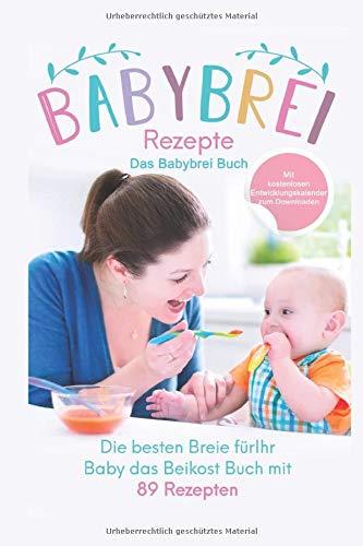 Babybrei Rezepte: Das Babybrei Buch: Die besten Breie für Ihr Baby einfach selber machen, das Beikost Buch mit 89 Rezepten (Das große Buch der Babyernährung, Band 2)