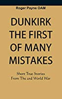 Dunkirk The First of Many Mistakes: True Stories from the Second World War