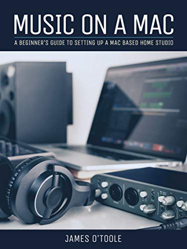 Music On A Mac: A Beginner's Guide To Setting Up A Mac Based Home Studio