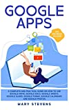 Google Apps: G Suite. A Complete and Practical Guide on How to Use Google Drive, Google Docs, Google...