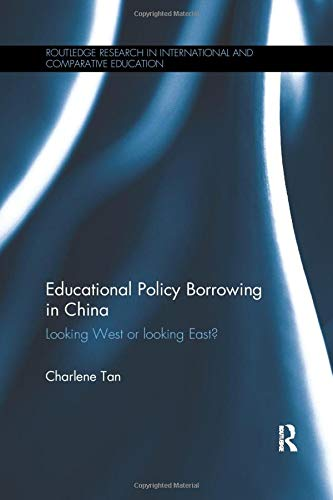Educational Policy Borrowing in China: Looking West or Looking East? (Routledge Research in International and Comparative Education)
