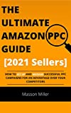 The Ultimate Amazon PPC Guide [2021 Sellers]: How To Set Up And Manage Successful PPC Campaigns For An Advantage Over Your Competitors. (The Ultimate Amazon Seller Book 1) (English Edition)