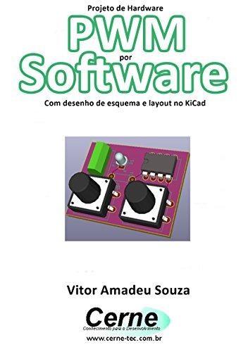 Projeto de Hardware PWM por Software Com desenho de esquema e layout no KiCad (Portuguese Edition)
