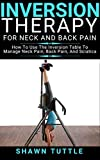 Inversion Therapy for Neck and Back Pain: How to Use the Inversion Table Therapy to Manage Neck Pain, Back Pain, and Sciatica