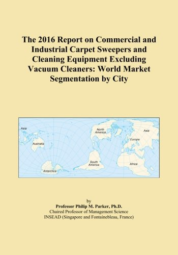 The 2016 Report on Commercial and Industrial Carpet Sweepers and Cleaning Equipment Excluding Vacuum Cleaners: World Market Segmentation by City