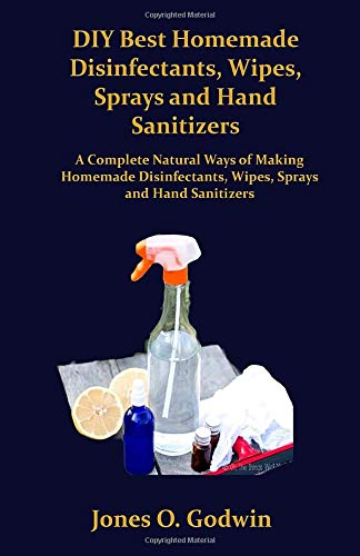DIY Best Homemade Disinfectants, Wipes, Sprays and Hand Sanitizers: A Complete Natural Ways of Making Homemade Disinfectants, Wipes, Sprays and Hand Sanitizer