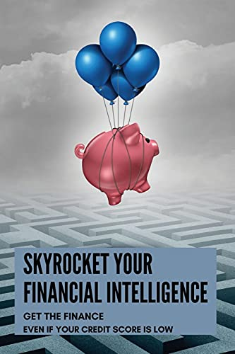 Skyrocket Your Financial Intelligence: Get The Finance Even If Your Credit Score Is Low: How To Improve Credit Score