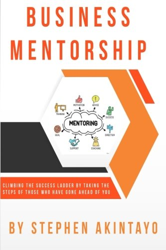 Business Mentorship: Climbing the Success Ladder by Taking the Steps of Those Who Have Gone Ahead of You