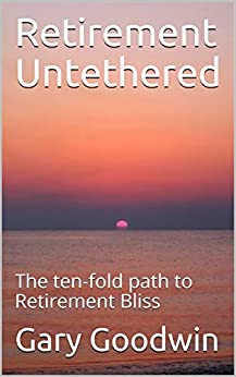 Retirement Untethered: The ten-fold path to Retirement Bliss by [Gary Goodwin]