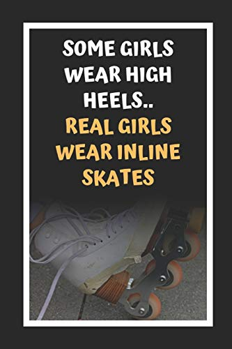 Some Girls Wear High Heels.. Real Girls Wear Inline Skates: Inline Skating Themed Novelty Lined Notebook / Journal To Write In Perfect Gift Item (6 x 9 inches)