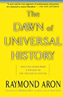 The Dawn Of Universal History: Selected Essays From A Witness To The Twentieth Century by Raymond Aron(2003-08-15)