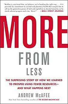 More from Less: The Surprising Story of How We Learned to Prosper Using Fewer Resources—and What Happens Next by [Andrew McAfee]