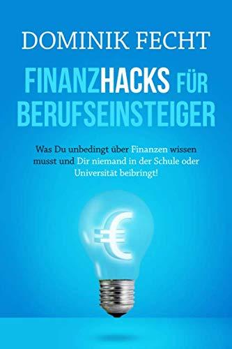 Finanzhacks für Berufseinsteiger: Was Du unbedingt über Finanzen wissen musst und Dir niemand in der Schule oder Universität beibringt!