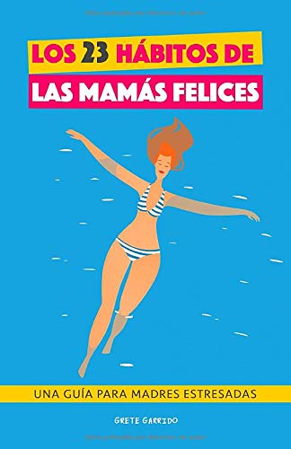 Los 23 hábitos de las mamás felices: Una Guía para madres estresadas. Afrontar la maternidad con serenidad y alegría. Libro práctico para madres. ... imperfectas. Libro para madres agobiadas