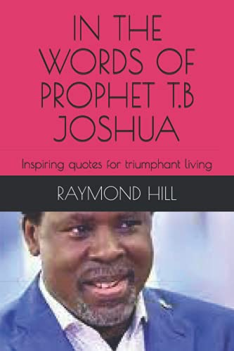 IN THE WORDS OF PROPHET T.B JOSHUA: Inspiring quotes for triumphant living (PROPHET TB JOSHUA SPEAKS : MEDITATIONS ON THE WORDS OF A 21ST CENTURY PROPHET)