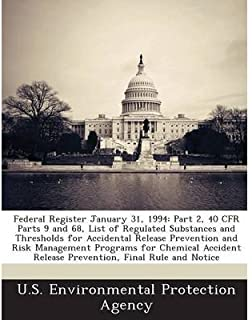Federal Register January 31, 1994: Part 2, 40 Cfr Parts 9 and 68, List of Regulated Substances and Thresholds for Accidental Release Prevention and Risk Management Programs for Chemical Accident Release Prevention, Final Rule and Notice (Paperback) - Common