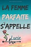 La femme parfaite s'appelle Lucie: Journal personnalisé avec prénom...