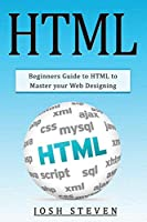 HTML: Beginners Guide to HTML to Master Your Web Designing Front Cover
