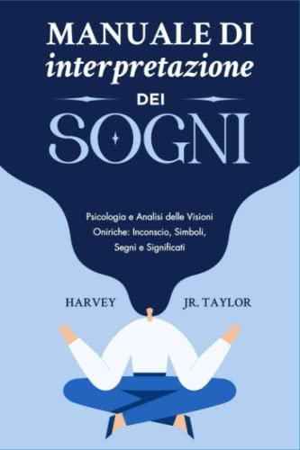 Manuale di Interpretazione dei Sogni: Psicologia e Analisi delle Visioni Oniriche: Inconscio, Simboli, Segni e Significati