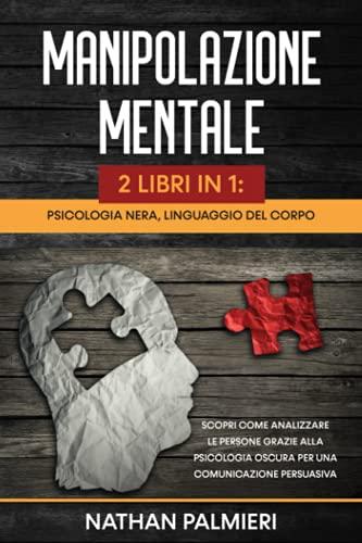 Manipolazione Mentale, Linguaggio del Corpo, Psicologia Nera: 2 libri in 1: Scopri come analizzare le persone grazie alla psicologia oscura per una comunicazione persuasiva