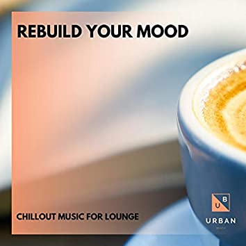 Rebuild Your Mood - Chillout Music For Lounge