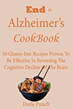 End to Alzheimer's Cookbook: 50 Gluten-free Recipes Proven to Be Effective in Reversing Cognitive Decline of the Brain