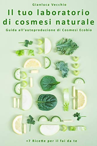 Il tuo laboratorio di cosmesi naturale: Guida all'autoproduzione di Cosmesi Ecobio +7 Ricette per il fai da te