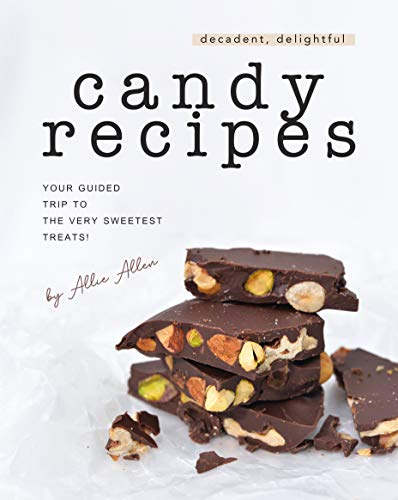 Decadent, Delightful Candy Recipes: Your Guided Trip to the Very Sweetest Treats! (English Edition)