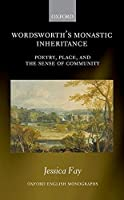 Wordsworth's Monastic Inheritance: Poetry, Place, and the Sense of Community (Oxford English Monographs)