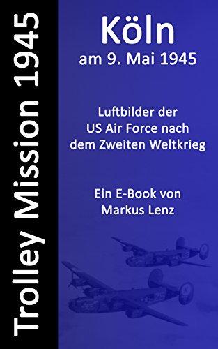 Köln am 9. Mai 1945 : Luftbilder nach dem Zweiten Weltkrieg (Die Trolley Mission der US-amerikanischen Luftwaffe 7) (German Edition)