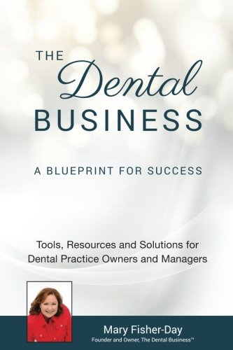 The Dental Business: A Blueprint for Success: A Blueprint for Success: Tools, Resources and Solutions for Dental Practice Owners and Managers