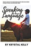 Speaking the Horse Language: How to unlock the hidden messages we send our horses in order to build...