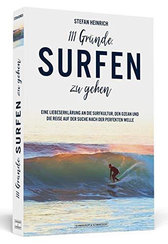 111 Gründe, surfen zu gehen: Eine Liebeserklärung an die Surfkultur, den Ozean und die Reise auf der Suche nach der perfekten Welle