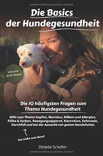 Die Basics der Hundegesundheit: Die 10 häufigsten Fragen zum Thema Hundegesundheit Hilfe zum Thema Impfen, Wurmkur, Milben&Allergien, Flöhe&Zecken, Bewegungsapparat, Kastration, Zahnstein, Durchfall
