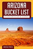 Arizona Bucket List Adventure Guide & Journal: Explore The Natural Wonders & Log Your Experience!