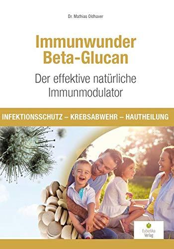 Immunwunder Beta-Glucan. Der effektive natürliche Immunmodulator: Infektionsschutz - Krebsabwehr - Hautheilung
