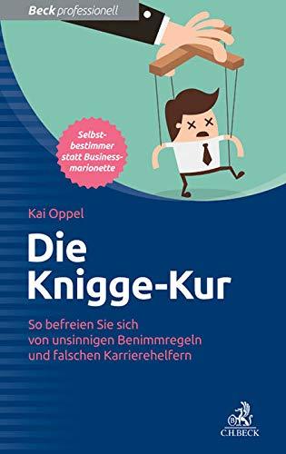 Die Knigge-Kur: So befreien Sie sich von unsinnigen Benimmregeln und falschen Karrierehelfern