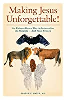 Making Jesus Unforgettable!: An Extraordinary Way to Internalize the Gospels-And Pray Always