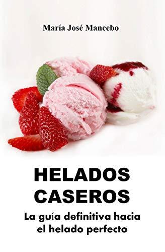 Helados Caseros: La guía definitiva hacia el helado perfecto (Cocina para todos)